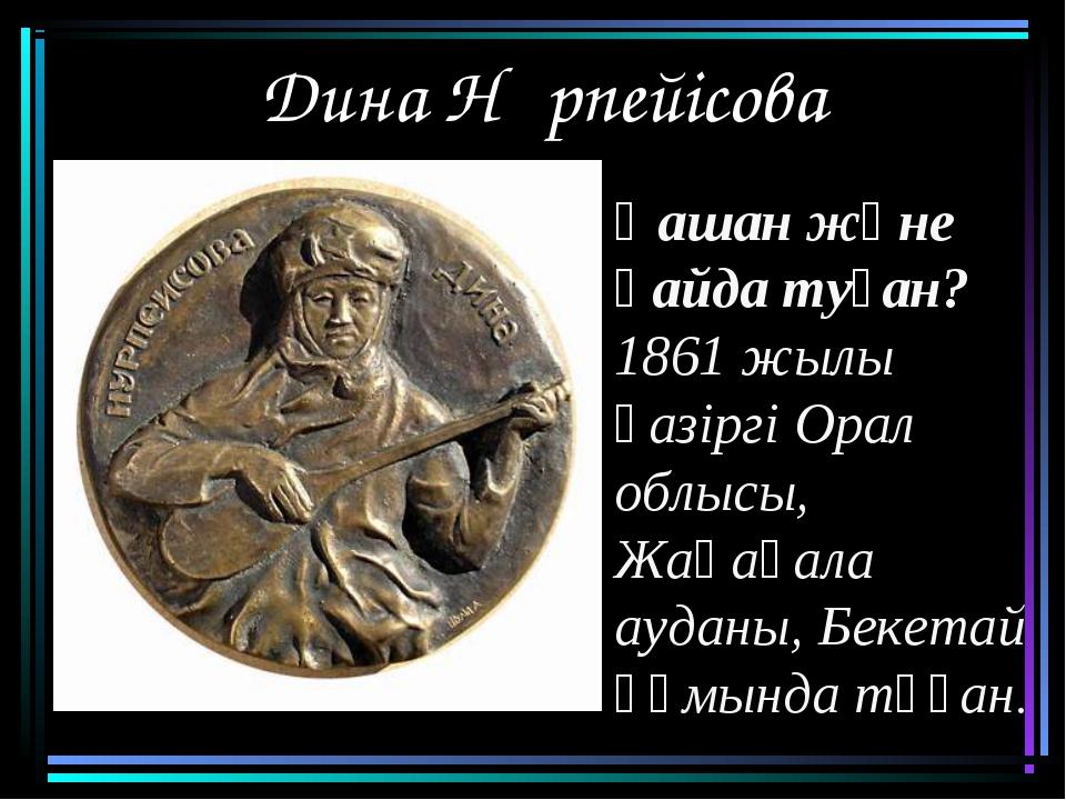 Дина Нұрпейісова Қашан және қайда туған? 1861 жылы қазіргі Орал облысы, Жаңақ...