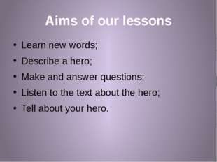 Aims of our lessons Learn new words; Describe a hero; Make and answer questio