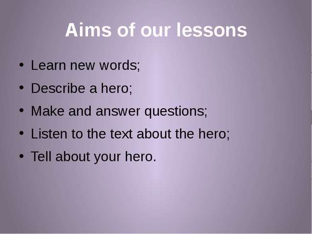 Aims of our lessons Learn new words; Describe a hero; Make and answer questio...