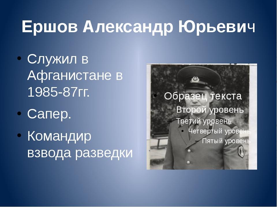 Ершов Александр Юрьевич Служил в Афганистане в 1985-87гг. Сапер. Командир взв...