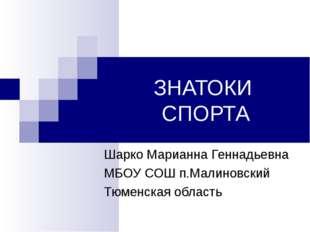 ЗНАТОКИ СПОРТА Шарко Марианна Геннадьевна МБОУ СОШ п.Малиновский Тюменская об