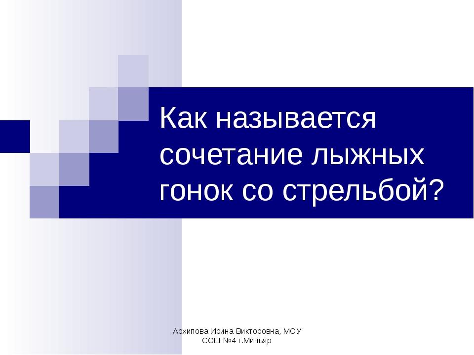 Архипова Ирина Викторовна, МОУ СОШ №4 г.Миньяр Как называется сочетание лыжны...