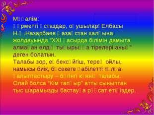 Мұғалім: Құрметті ұстаздар, оқушылар! Елбасы Н.Ә.Назарбаев Қазақстан халқына