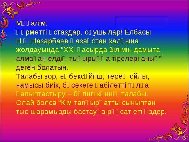 Мұғалім: Құрметті ұстаздар, оқушылар! Елбасы Н.Ә.Назарбаев Қазақстан халқына...