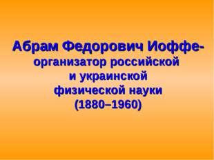 Абрам Федорович Иоффе- организатор российской и украинской физической науки (