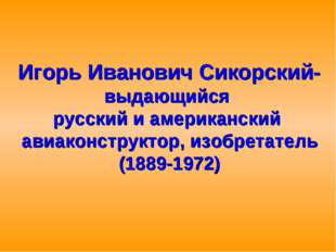 Игорь Иванович Сикорский- выдающийся русский и американский авиаконструктор,
