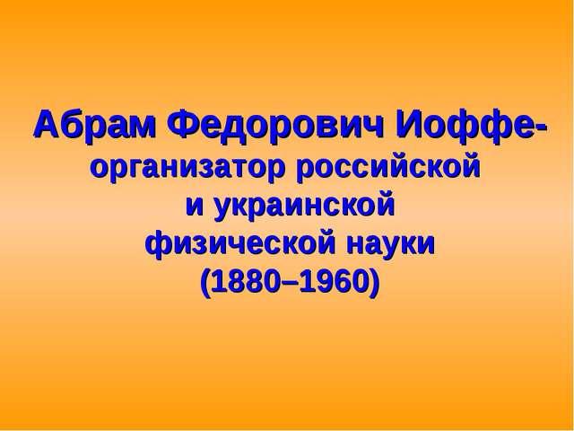 Абрам Федорович Иоффе- организатор российской и украинской физической науки (...