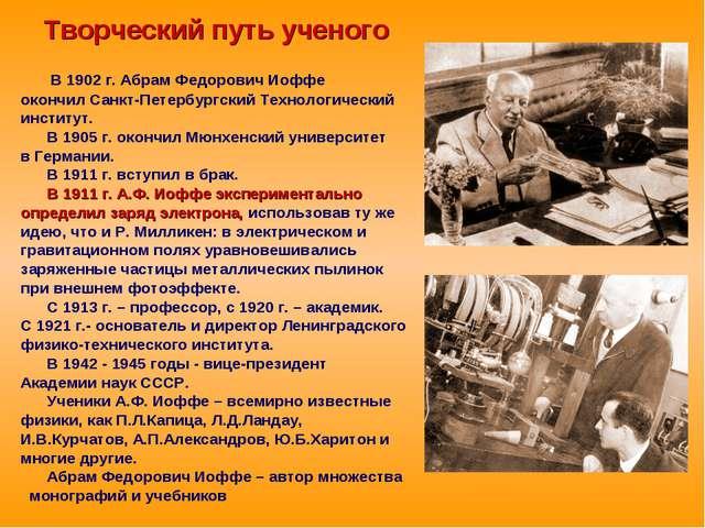 Творческий путь ученого В 1902 г. Абрам Федорович Иоффе окончил Санкт-Петербу...