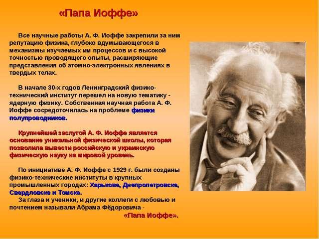 «Папа Иоффе» Все научные работы А. Ф. Иоффе закрепили за ним репутацию физика...