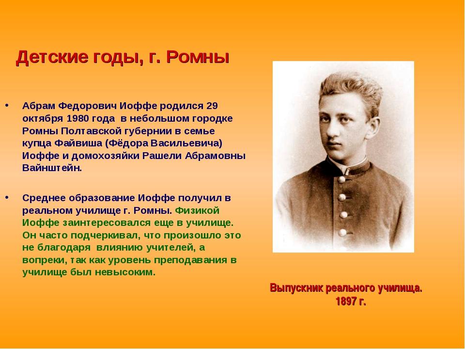 Детские годы, г. Ромны Абрам Федорович Иоффе родился 29 октября 1980 года в...
