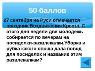 27 сентября на Руси отмечается праздник Воздвижения Креста. С этого дня недел