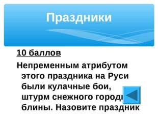10 баллов Непременным атрибутом этого праздника на Руси были кулачные бои, шт
