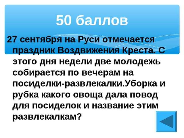 27 сентября на Руси отмечается праздник Воздвижения Креста. С этого дня недел...