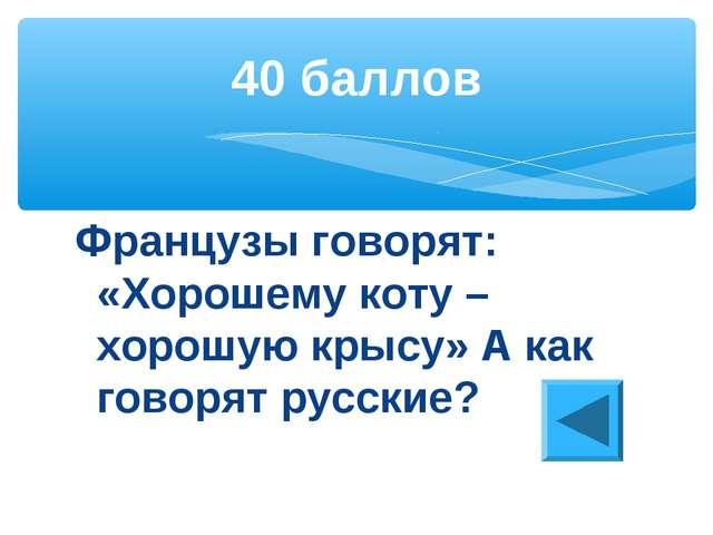 Французы говорят: «Хорошему коту – хорошую крысу» А как говорят русские? 40 б...