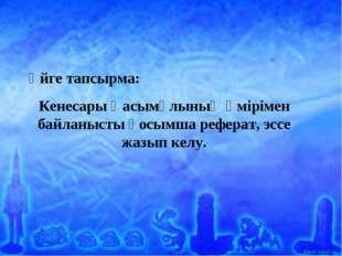 Үйге тапсырма: Кенесары Қасымұлының өмірімен байланысты қосымша реферат, эссе