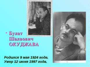 Булат Шалвович ОКУДЖАВА Родился 9 мая 1924 года. Умер 12 июня 1997 года.
