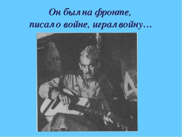 Он был на фронте, писал о войне, играл войну…