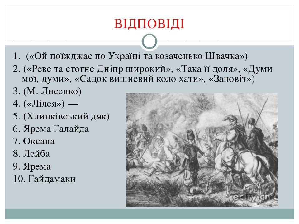 ВІДПОВІДІ 1. («Ой поїжджає по Україні та козаченько Швачка») 2. («Реве та сто...