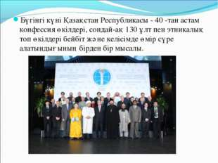 Бүгінгі күні Қазақстан Республикасы - 40 -тан астам конфессия өкілдері, сонда