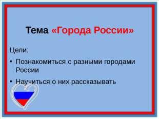 Тема «Города России» Цели: Познакомиться с разными городами России Научиться