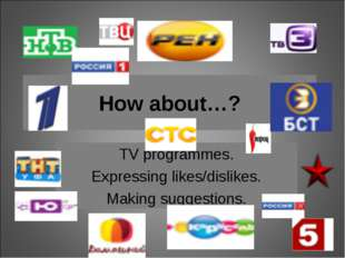 TV programmes. Expressing likes/dislikes. Making suggestions. How about…?