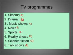 TV programmes 1. Sitcoms 2. Drama 3 . Music shows 4. News 5. Sports 6. Realit