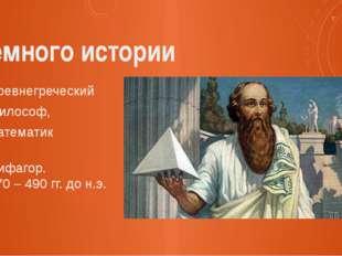 Немного истории Древнегреческий философ, математик Пифагор. 570 – 490 гг. до