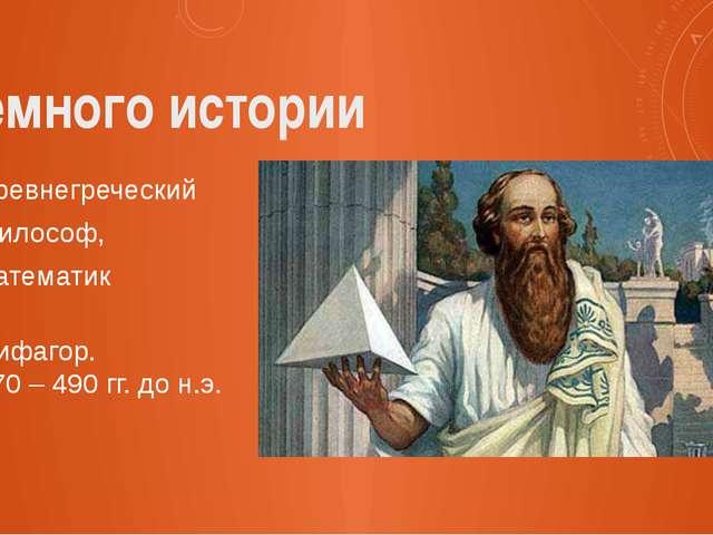Немного истории Древнегреческий философ, математик Пифагор. 570 – 490 гг. до...