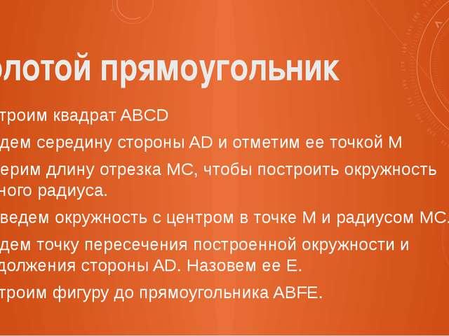 Золотой прямоугольник Построим квадрат ABCD Найдем середину стороны AD и отме...