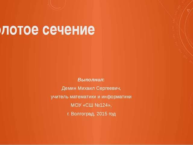 Золотое сечение Выполнил: Демин Михаил Сергеевич, учитель математики и информ...