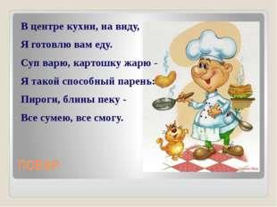 ПОВАР В центре кухни, на виду, Я готовлю вам еду. Суп варю, картошку жарю - Я