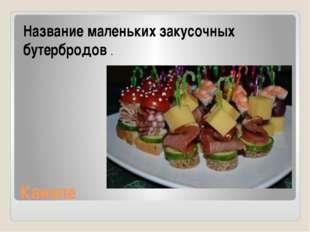Канапе Название маленьких закусочных бутербродов .
