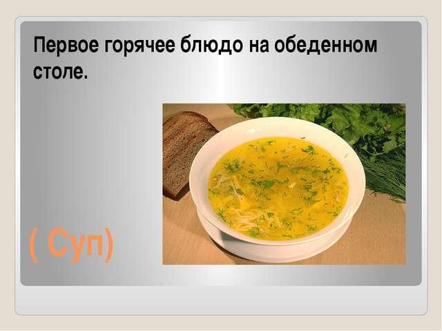 ( Суп) Первое горячее блюдо на обеденном столе.
