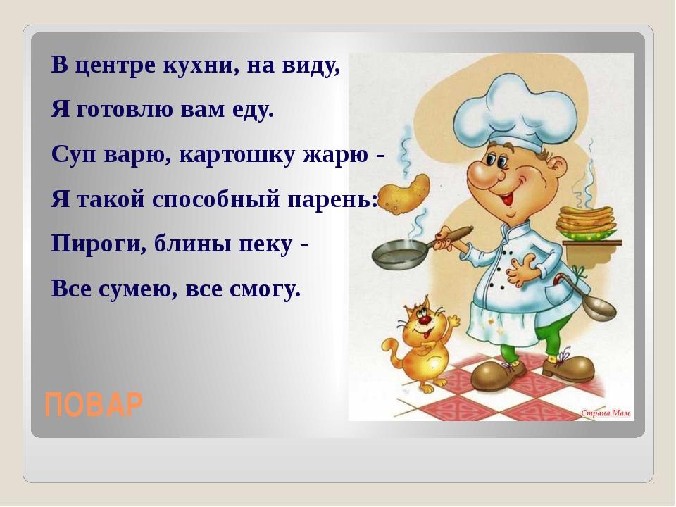 ПОВАР В центре кухни, на виду, Я готовлю вам еду. Суп варю, картошку жарю - Я...