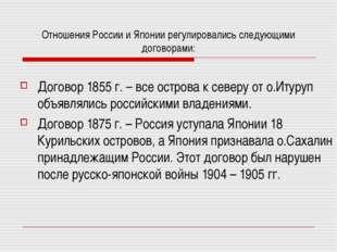 Отношения России и Японии регулировались следующими договорами: Договор 1855