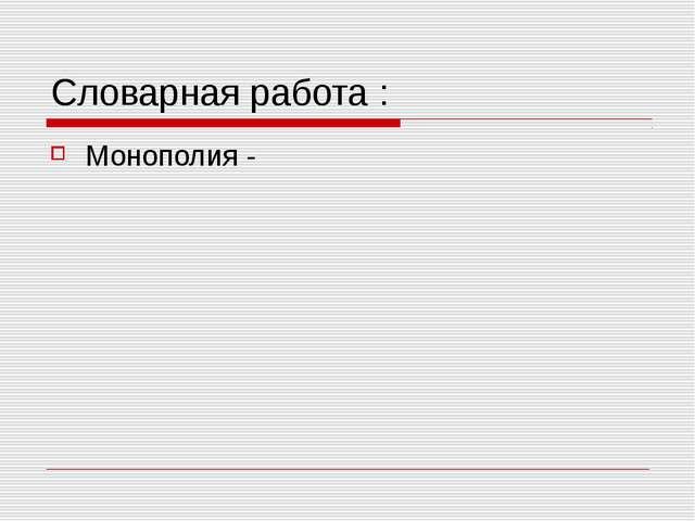 Словарная работа : Монополия -
