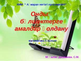 """математика 5 сынып КММ """" Ақмарал негізгі орта мектебі"""" Мұғалім: Дюзбаева. С.М"""