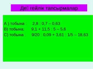 А ) тобына : 2,8 : 0,7 – 0,63 В) тобына: 9,1 + 11,5 : 5 – 5,6 С) тобына : 9/