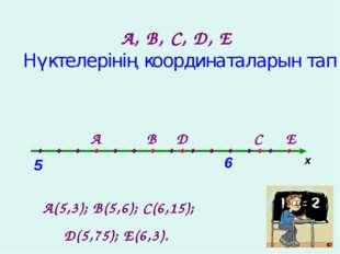 А, В, С, D, Е Нүктелерінің координаталарын тап х . . . . . . . . . . . . . .
