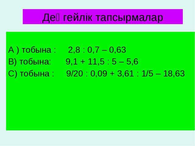 А ) тобына : 2,8 : 0,7 – 0,63 В) тобына: 9,1 + 11,5 : 5 – 5,6 С) тобына : 9/...