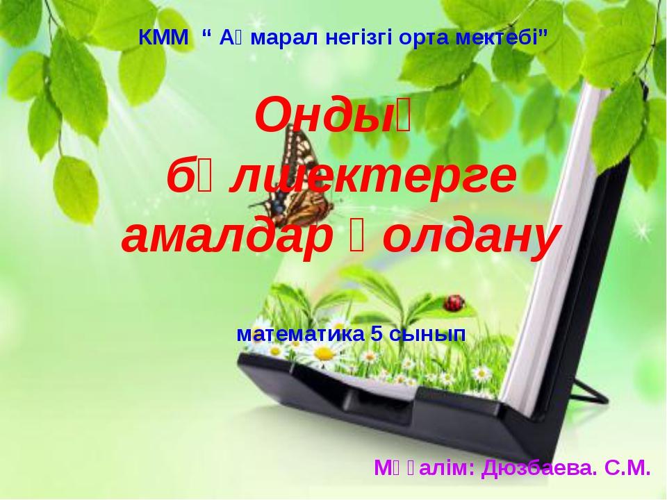 """математика 5 сынып КММ """" Ақмарал негізгі орта мектебі"""" Мұғалім: Дюзбаева. С.М..."""