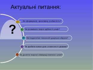 Актуальні питання: Як досягти творчої співпраці вчителя і учня? Які педагогіч