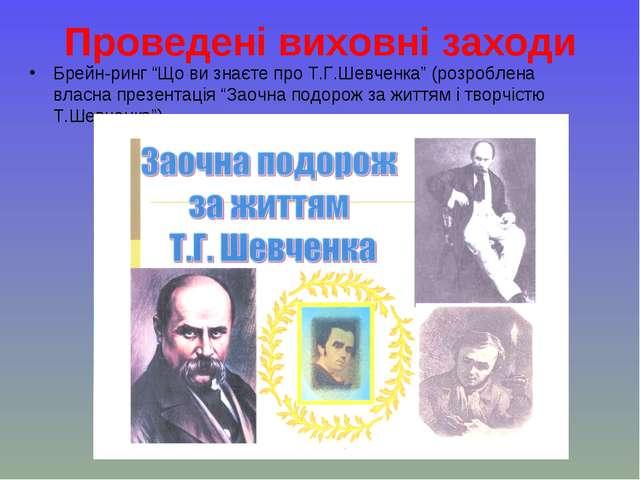 """Проведені виховні заходи Брейн-ринг """"Що ви знаєте про Т.Г.Шевченка"""" (розробле..."""