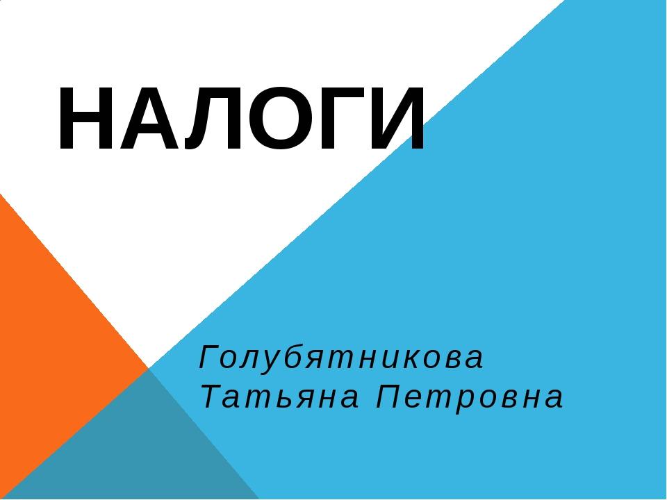 НАЛОГИ Голубятникова Татьяна Петровна