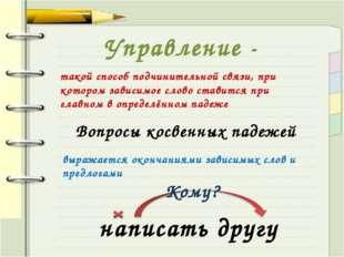 Управление - такой способ подчинительной связи, при котором зависимое слово с