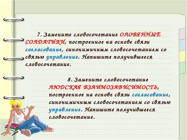 7. Замените словосочетание ОЛОВЯННЫЕ СОЛДАТИКИ, построенное на основе связи...