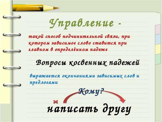 Управление - такой способ подчинительной связи, при котором зависимое слово с...