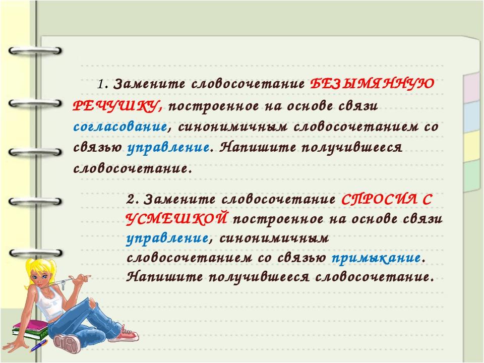 1. Замените словосочетание БЕЗЫМЯННУЮ РЕЧУШКУ, построенное на основе связи с...