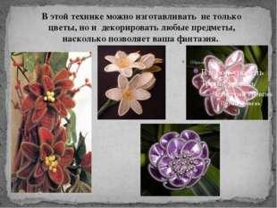 В этой технике можно изготавливать не только цветы, но и декорировать любые п