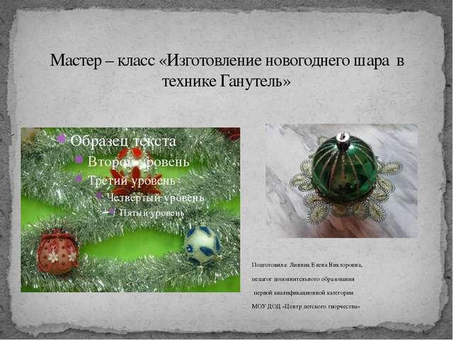 Мастер – класс «Изготовление новогоднего шара в технике Ганутель» Подготовила...
